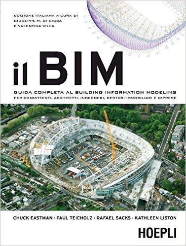 Il BIM. Guida completa al Building Information Modeling per committenti, architetti, ingegneri, gestori immobiliari e imprese